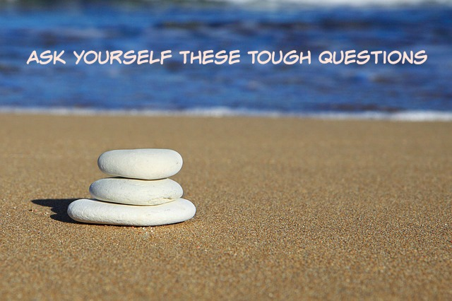 Ask Yourself These Tough Questions Part 1